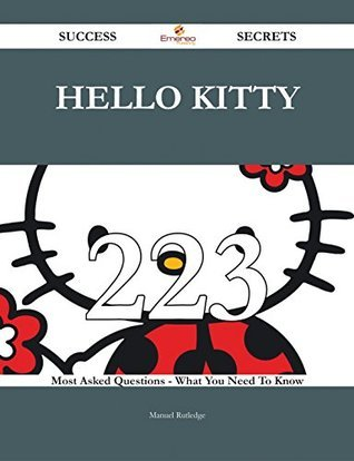 Hello Kitty 223 Success Secrets - 223 Most Asked Questions On Hello Kitty - What You Need To Know  by  Manuel Rutledge