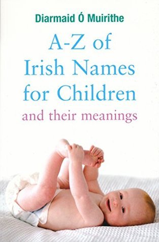 A-Z of Irish Names for Children and Their Meanings: Finding the Perfect Irish Name for Your New Baby  by  Diarmaid Ó Muirithe