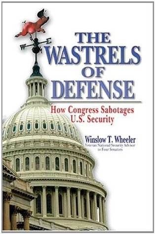 The Wastrels of Defense: How Congress Sabotages U.S. Security Winslow T. Wheeler