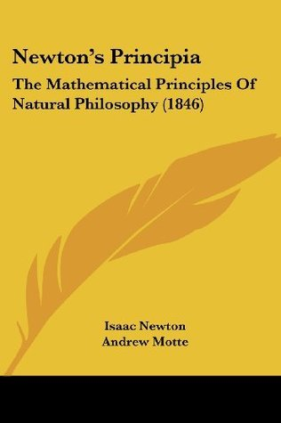 Newtons Principia: The Mathematical Principles Of Natural Philosophy (1846)  by  Isaac Newton