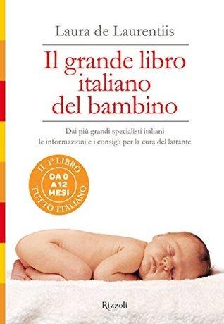 Il grande libro italiano del bambino: Dai più grandi specialisti italiani le informazioni e i consigli per la cura del lattante  by  Laura De Laurentiis