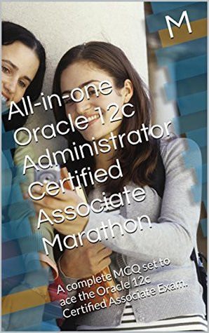 All-in-one Oracle 12c Administrator Certified Associate Marathon: A complete MCQ set to ace the Oracle 12c Certified Associate Exam.  by  M