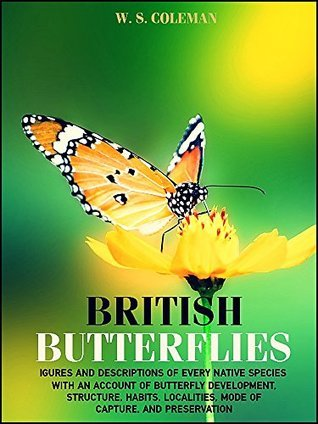 British Butterflies: FIGURES AND DESCRIPTIONS OF EVERY NATIVE SPECIES WITH AN ACCOUNT OF BUTTERFLY DEVELOPMENT, STRUCTURE, HABITS, LOCALITIES, MODE ... (Illustrations) (Interesting Ebooks) William Stephen Coleman