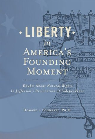 Liberty In Americas Founding Moment: Doubts About Natural Rights in Jeffersons Declaration of Independence Howard Schwartz