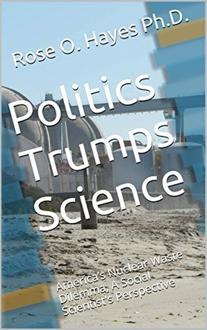 Politics Trumps Science: Americas Nuclear Waste Dilemma, A Social Scientists Perspective  by  Rose O. Hayes Ph.D.