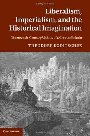 Liberalism, Imperialism, and the Historical Imagination: Nineteenth-Century Visions of a Greater Britain  by  Theodore Koditschek