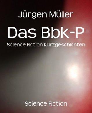Das Bbk-P: Science Fiction Kurzgeschichten  by  Jürgen    Müller