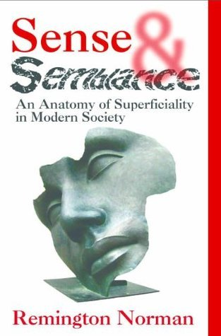 Sense and Semblance: An Anatomy of Superficiality in Modern Society  by  Remington Norman
