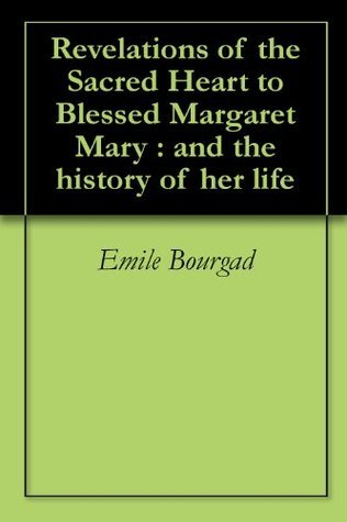 Revelations of the Sacred Heart to Blessed Margaret Mary : and the history of her life Emile Bourgad