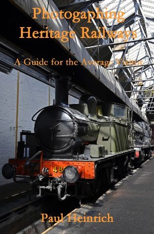 Photographing Heritage Railways: A Guide for the Average Visitor Paul Heinrich