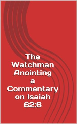 The Watchman Anointing A Commentary on Isaiah 62:6 Sheryln Miller