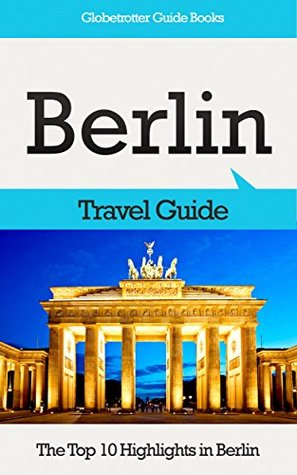 Berlin Travel Guide: The Top 10 Highlights in Berlin (Globetrotter Guide Books) Marc Cook