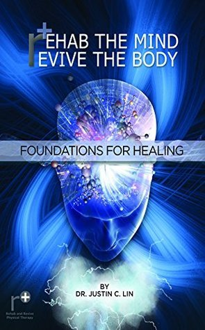 Rehab the Mind, Revive the Body: Foundations for Healing  by  Justin Lin