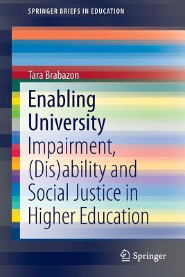 Enabling University: Impairment, (Dis)Ability and Social Justice in Higher Education  by  Tara Brabazon