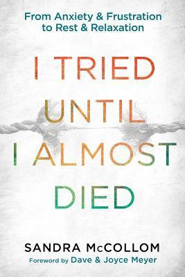 I Tried Until I Almost Died: From Anxiety and Frustration to Rest and Relaxation Sandra McCollom