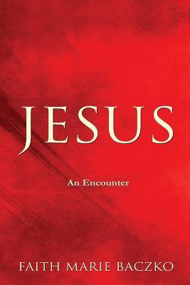 Jesus: An Encounter  by  Faith Marie Baczko