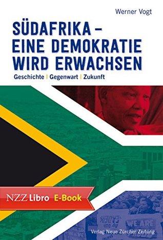 Südafrika - eine Demokratie wird erwachsen: Geschichte - Gegenwart - Zukunft Werner Vogt