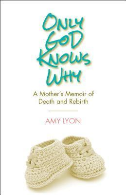 Only God Knows Why: A Mothers Memoir of Death and Rebirth  by  Amy   Lyon