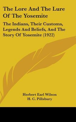 The Lore and the Lure of the Yosemite: The Indians, Their Customs, Legends and Beliefs, and the Story of Yosemite (1922)  by  Herbert Earl Wilson