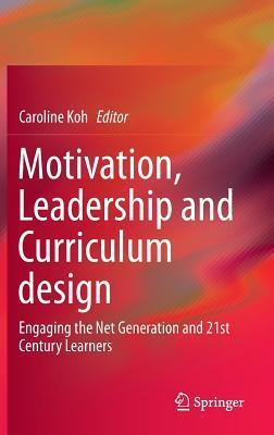 Motivation, Leadership and Curriculum Design: Engaging the Net Generation and 21st Century Learners  by  Caroline Koh