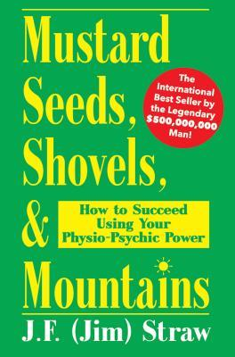 Mustard Seeds, Shovels, & Mountains: How to Succeed Using Your Physio-Psychic Power  by  J.F. (Jim) Straw