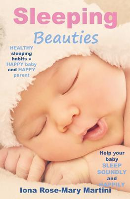 Sleeping Beauties: Help Your Baby Sleep Soundly and Happily  by  Iona Rose-Mary Martini