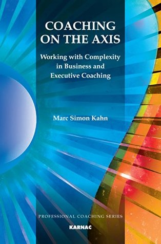 Coaching on the Axis: Working with Complexity in Business and Executive Coaching (The Professional Coaching Series)  by  Marc Simon Kahn