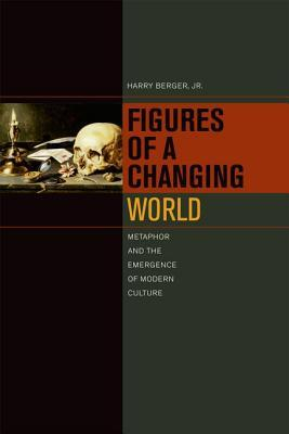 Figures of a Changing World: Metaphor and the Emergence of Modern Culture  by  Harry Berger Jr