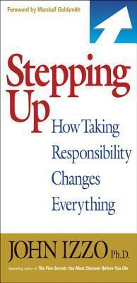 Stepping Up: How Taking Responsibility Changes Everything  by  John B Izzo