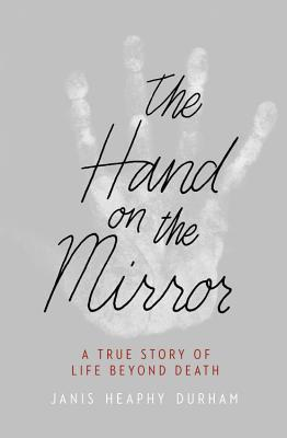 The Hand on the Mirror: A True Story of Life Beyond Death Janis Heaphy Durham