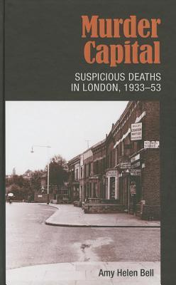 Murder Capital: Suspicious Deaths in London, 1933–53 Amy Helen Bell