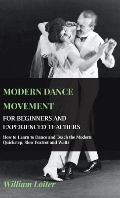 Modern Dance Movement - For Beginners and Experienced Teachers - How to Learn to Dance and Teach the Modern Quickstep, Slow Foxtrot and Waltz  by  William Loiter