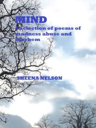 MIND: A selection of poems of madness abuse and mayhem Sheena Nelson