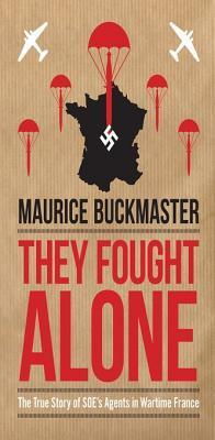 They Fought Alone: The True Story of SOEs Agents in Wartime France  by  Maurice Buckmaster Mick Smith
