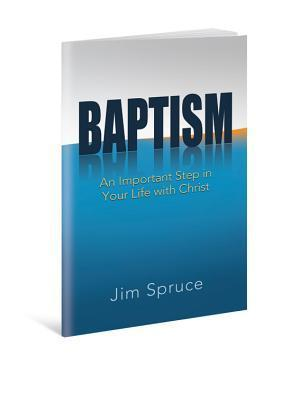 Baptism: An Important Step in Your Life with Christ  by  Jim Spruce
