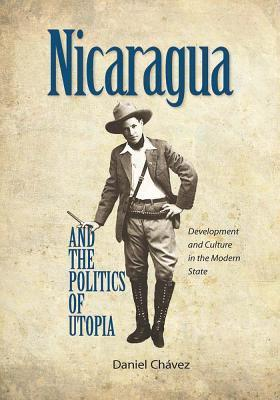 Nicaragua and the Politics of Utopia: Development and Culture in the Modern State Daniel Chavez