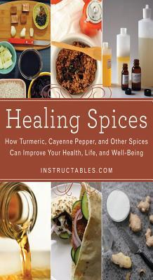 Healing Spices: How Turmeric, Cayenne Pepper, and Other Spices Can Improve Your Health, Life, and Well-Being Instructables Com