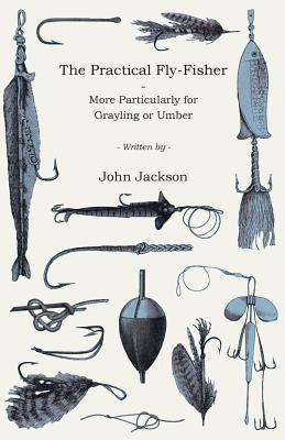 The Practical Fly-Fisher - More Particularly for Grayling or Umber  by  John Jackson