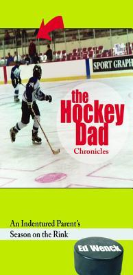 The Hockey Dad Chronicles: An Indentured Parents Season on the Rink: An Indentured Parents Season on the Rink  by  Ed Wenck