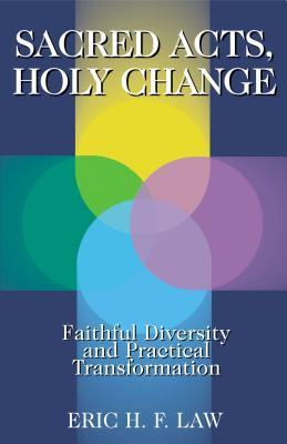 Sacred Acts, Holy Change: Faithful Diversity and Practical Transformation Eric H.F. Law