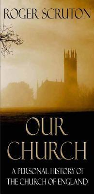 Our Church: A Personal History of the Church of England: A Personal History of the Church of England Roger Scruton