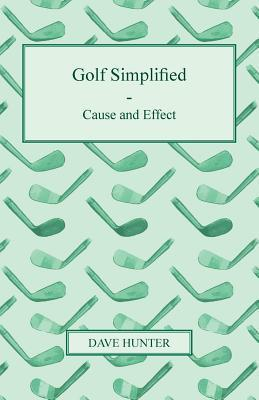 Golf Simplified - Cause and Effect  by  Dave Hunter
