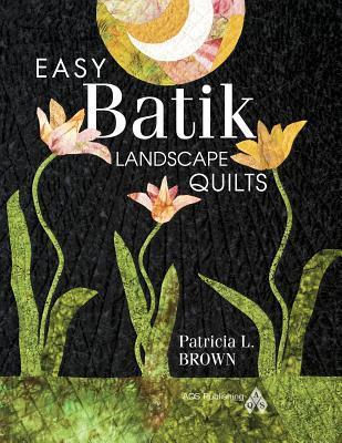Easy Batik Landscape Quilts  by  Patricia L. Brown