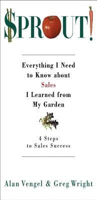 Sprout!: Everything I Need to Know about Sales I Learned from My Garden Alan Vengel
