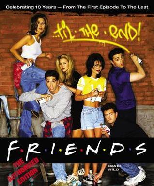 Friends Til the End: The Official Celebration of all Ten Years  by  David Wild