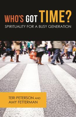 Who S Got Time?: Spirituality for a Busy Generation Teri Peterson