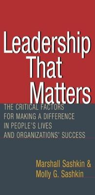 Leadership That Matters: The Critical Factors for Making a Difference in Peoples Lives and Organizations Success  by  Marshall Sashkin