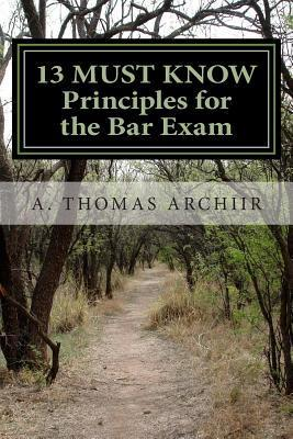 13 Must Know Principles for the Bar Exam  by  A. Thomas Archiir