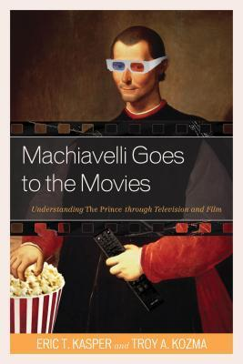 Machiavelli Goes to the Movies: Understanding the Prince Through Television and Film  by  Eric Kasper