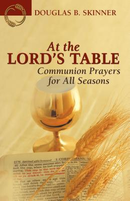 At the Lords Table: Communion Prayers for All Seasons Douglas B. Skinner